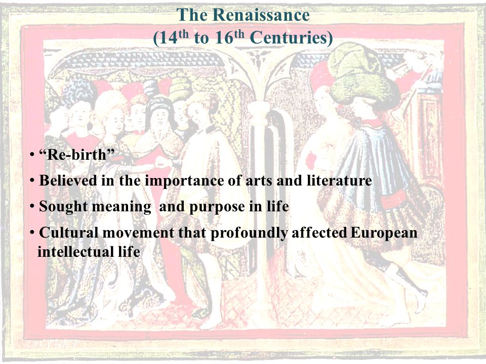 Re-birth Believed in the importance of arts and literature Sought meaning and purpose in life Cultural movement that profoundly affected European intellectual life The Renaissance (14 th to 16 th Centuries)