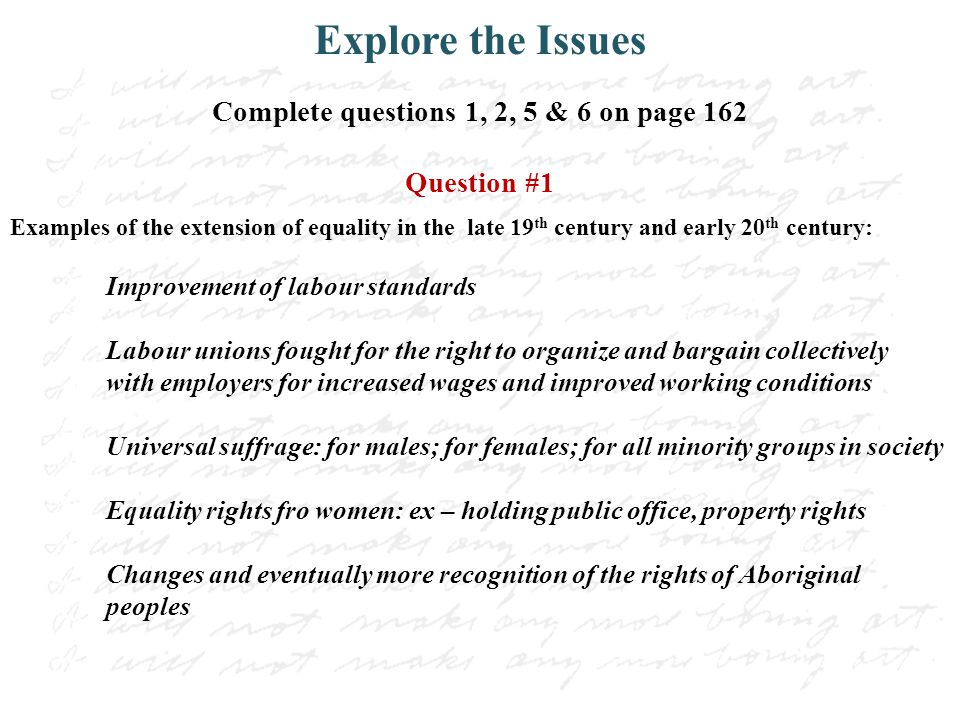 Explore the Issues Complete questions 1, 2, 5 & 6 on page 162 Question #1 Examples of the extension of equality in the late 19 th century and early 20 th century: Improvement of labour standards Labour unions fought for the right to organize and bargain collectively with employers for increased wages and improved working conditions Universal suffrage: for males; for females; for all minority groups in society Equality rights fro women: ex – holding public office, property rights Changes and eventually more recognition of the rights of Aboriginal peoples