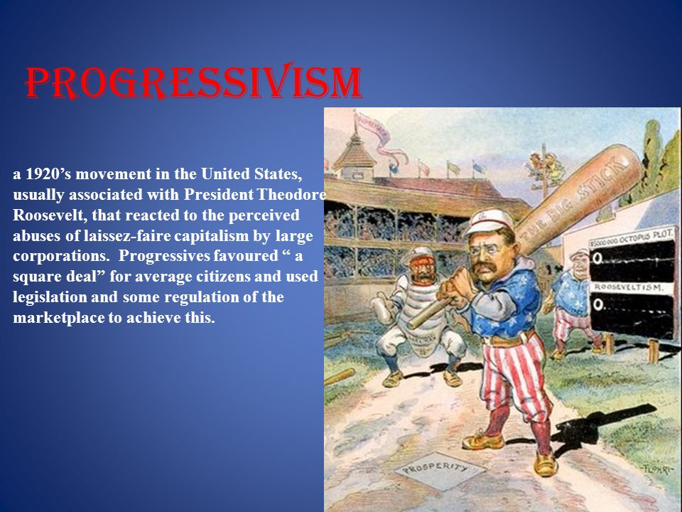 progressivism a 1920's movement in the United States, usually associated with President Theodore Roosevelt, that reacted to the perceived abuses of laissez-faire capitalism by large corporations.