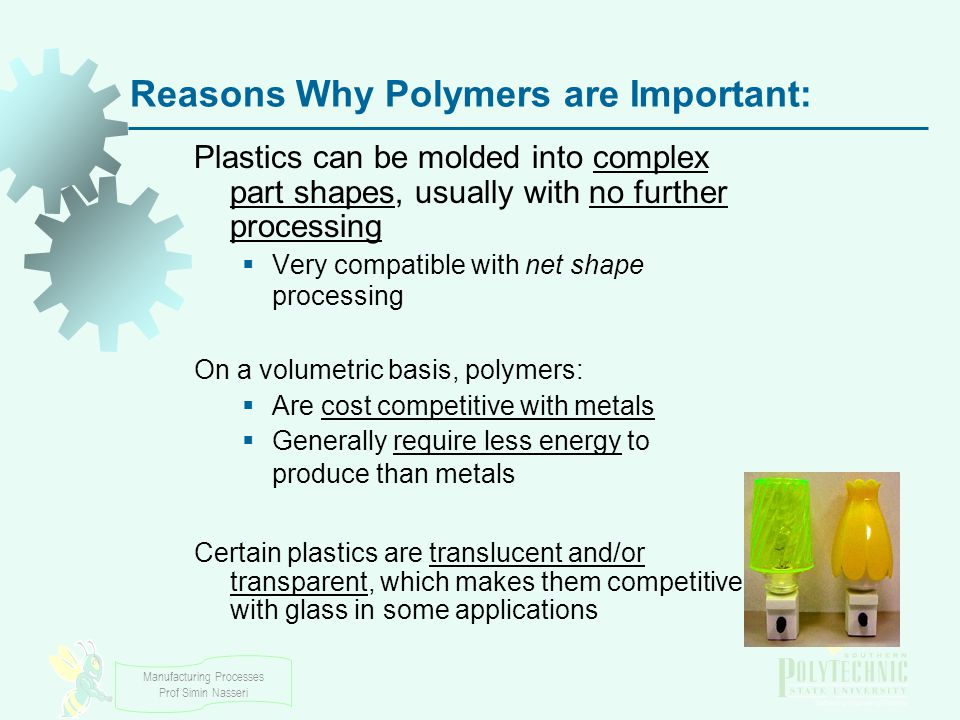 Manufacturing Processes Prof Simin Nasseri Reasons Why Polymers are Important: Plastics can be molded into complex part shapes, usually with no further processing  Very compatible with net shape processing On a volumetric basis, polymers:  Are cost competitive with metals  Generally require less energy to produce than metals Certain plastics are translucent and/or transparent, which makes them competitive with glass in some applications