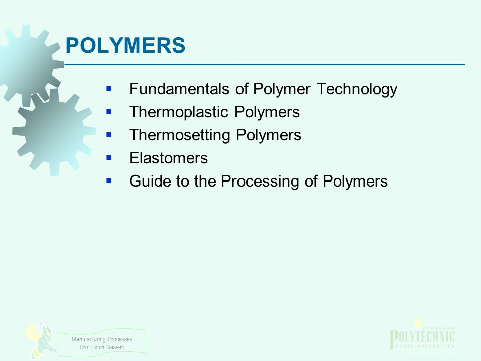 Manufacturing Processes Prof Simin Nasseri Examples of Polymers Thermoplastics:  Polyethylene (PE), polyvinylchloride (PVC), polypropylene (PP), polystyrene, and nylon Thermosets:  Phenolics, epoxies, and certain polyesters Elastomers:  Natural rubber (vulcanized)  Synthetic rubbers, which exceed the tonnage of natural rubber