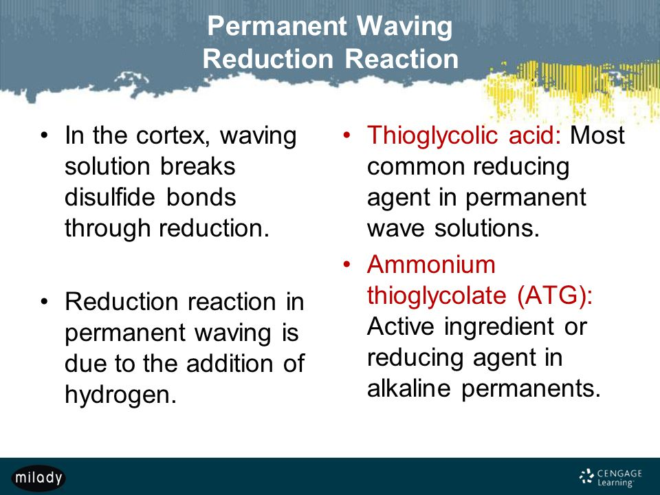 Permanent Waving Reduction Reaction In the cortex, waving solution breaks disulfide bonds through reduction. Reduction reaction in permanent waving is