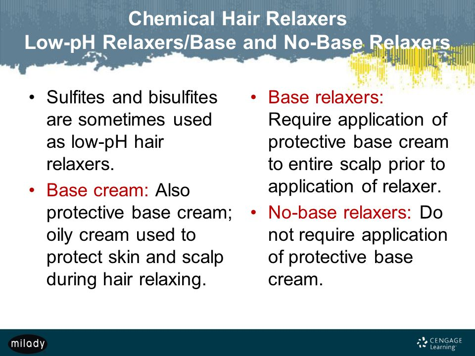 Chemical Hair Relaxers Low-pH Relaxers/Base and No-Base Relaxers Sulfites and bisulfites are sometimes used as low-pH hair relaxers. Base cream: Also