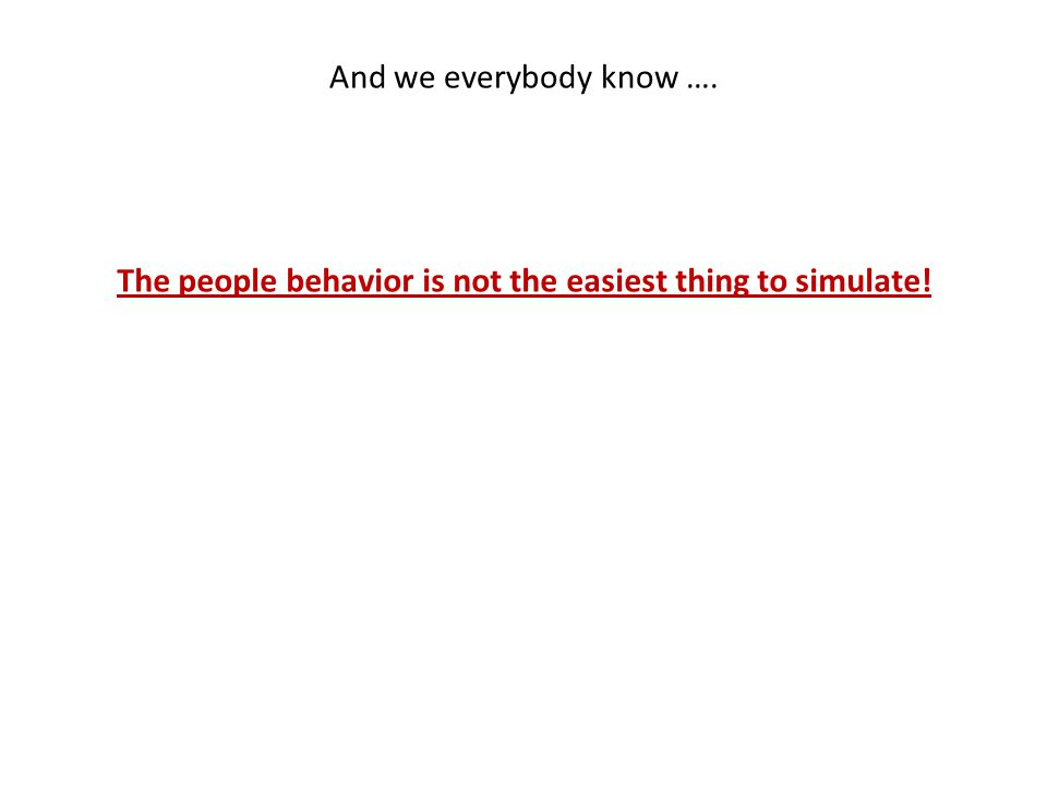 And we everybody know …. The people behavior is not the easiest thing to simulate!