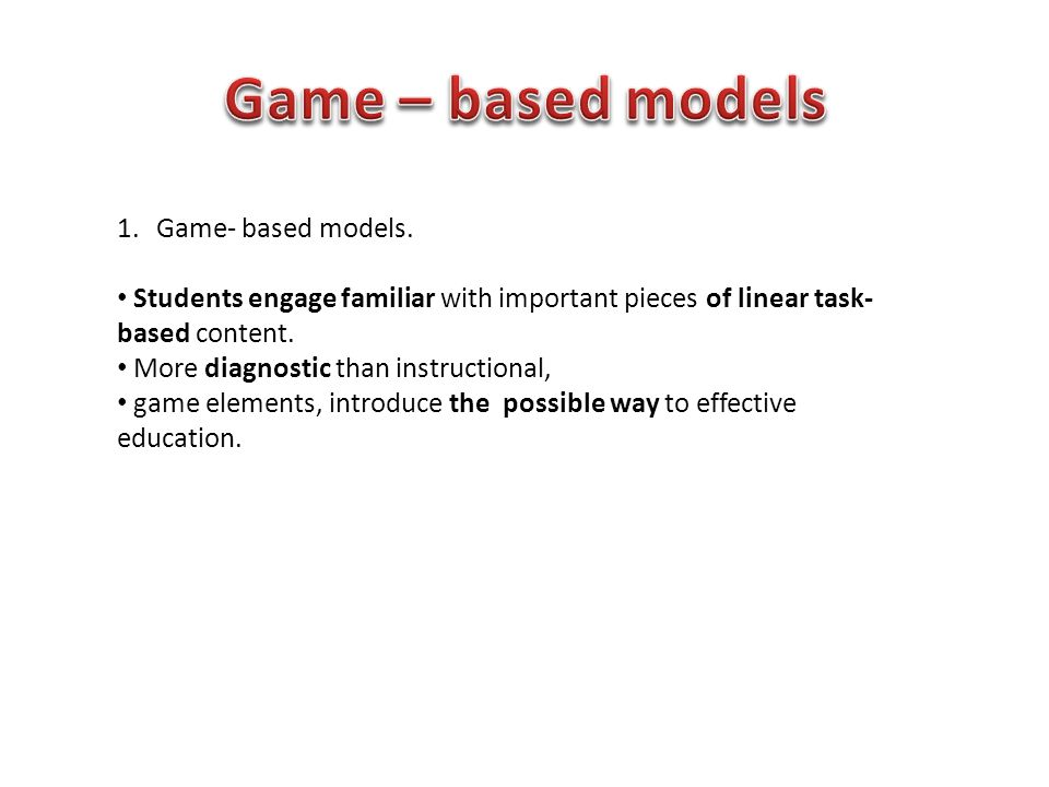 1.Game- based models. Students engage familiar with important pieces of linear task- based content.