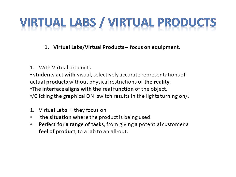 1.With Virtual products students act with visual, selectively accurate representations of actual products without physical restrictions of the reality.