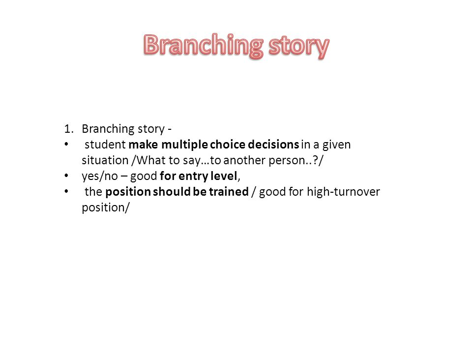 1.Branching story - student make multiple choice decisions in a given situation /What to say…to another person.. / yes/no – good for entry level, the position should be trained / good for high-turnover position/