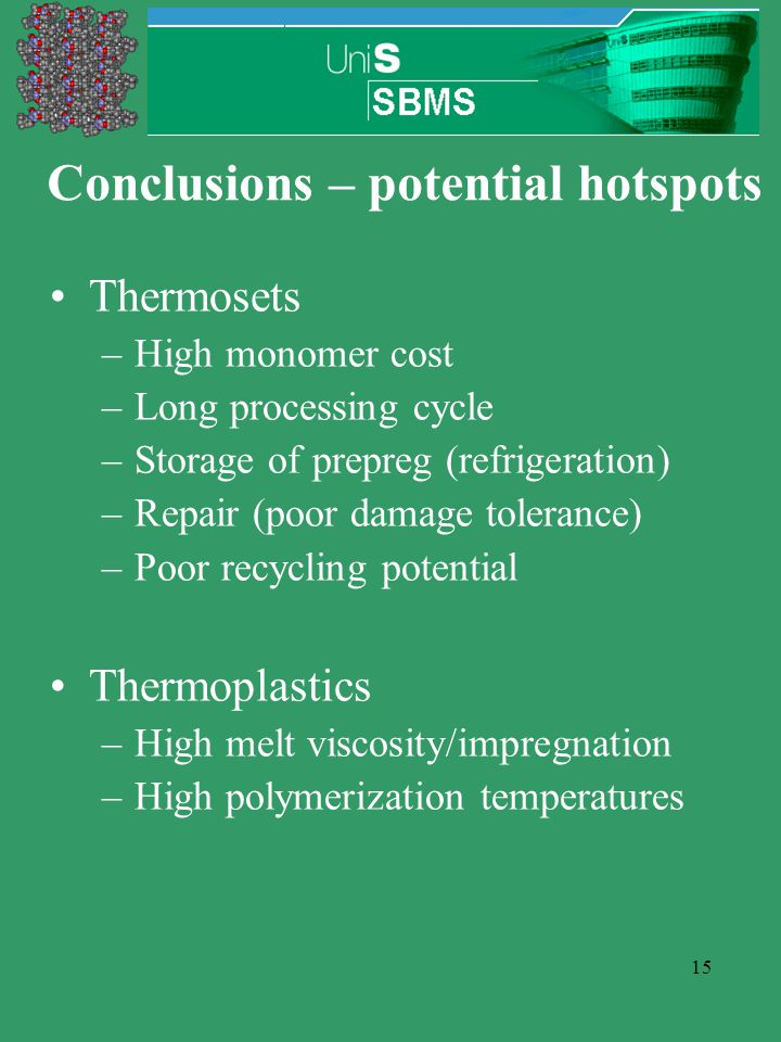 15 Conclusions – potential hotspots Thermosets –High monomer cost –Long processing cycle –Storage of prepreg (refrigeration) –Repair (poor damage tolerance) –Poor recycling potential Thermoplastics –High melt viscosity/impregnation –High polymerization temperatures