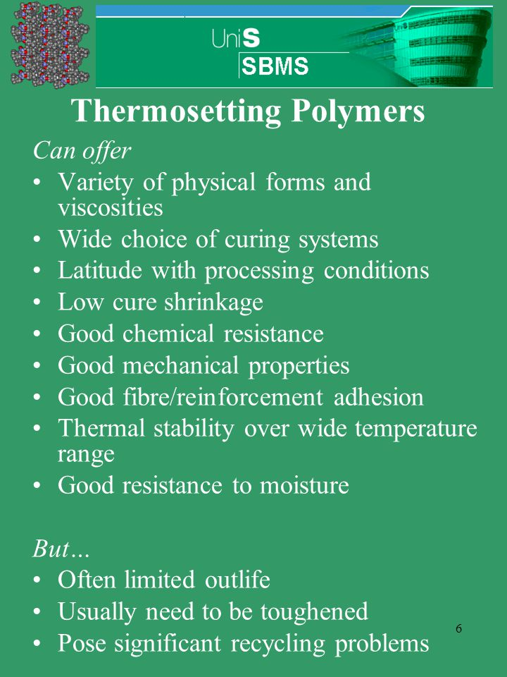 6 Thermosetting Polymers Can offer Variety of physical forms and viscosities Wide choice of curing systems Latitude with processing conditions Low cur