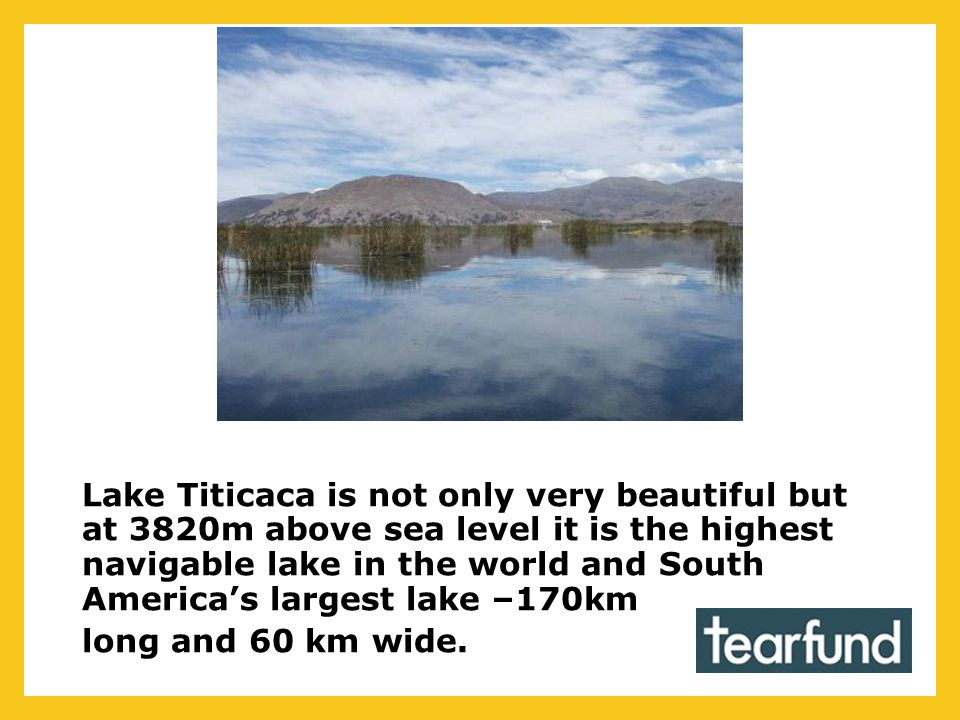 Lake Titicaca is not only very beautiful but at 3820m above sea level it is the highest navigable lake in the world and South America's largest lake –