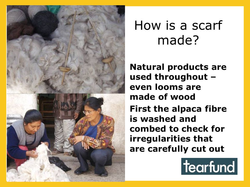 How is a scarf made? Natural products are used throughout – even looms are made of wood First the alpaca fibre is washed and combed to check for irreg