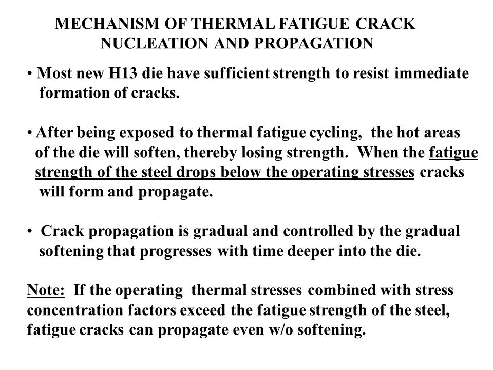 MECHANISM OF THERMAL FATIGUE CRACK NUCLEATION AND PROPAGATION Most new H13 die have sufficient strength to resist immediate formation of cracks. After