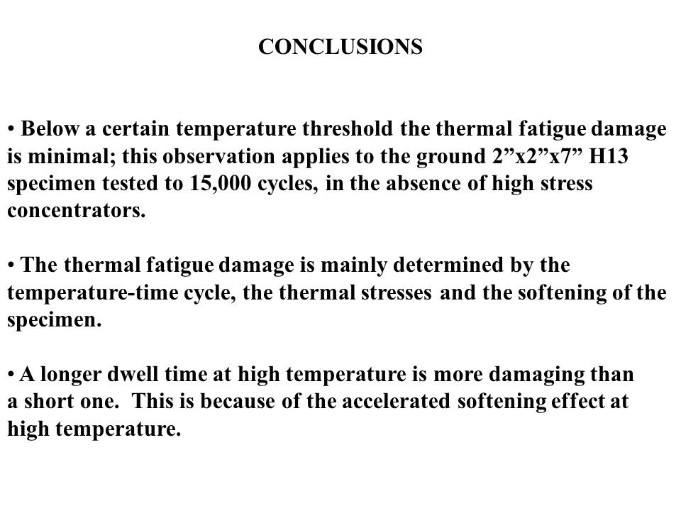 CONCLUSIONS Below a certain temperature threshold the thermal fatigue damage is minimal; this observation applies to the ground 2 x2 x7 H13 specimen tested to 15,000 cycles, in the absence of high stress concentrators.