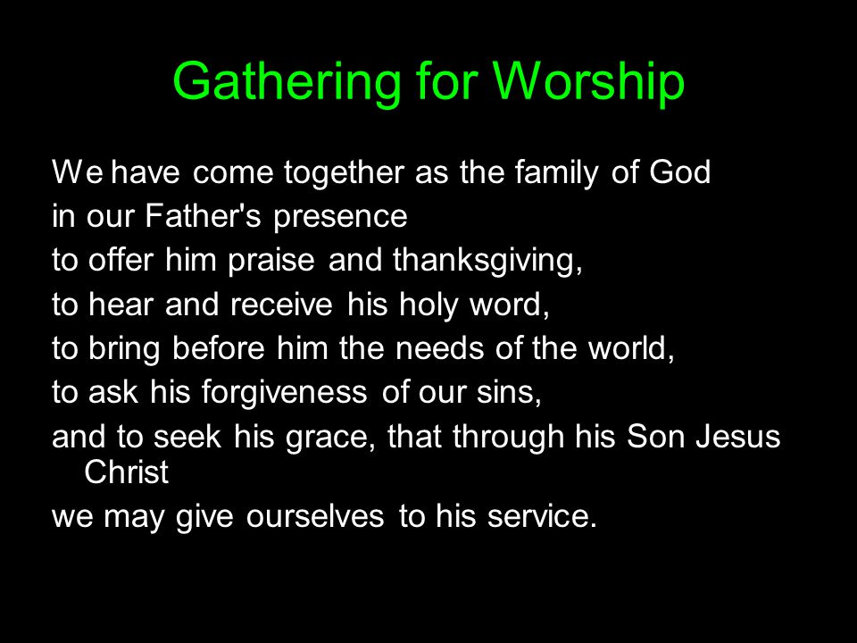 Gathering for Worship We have come together as the family of God in our Father's presence to offer him praise and thanksgiving, to hear and receive hi