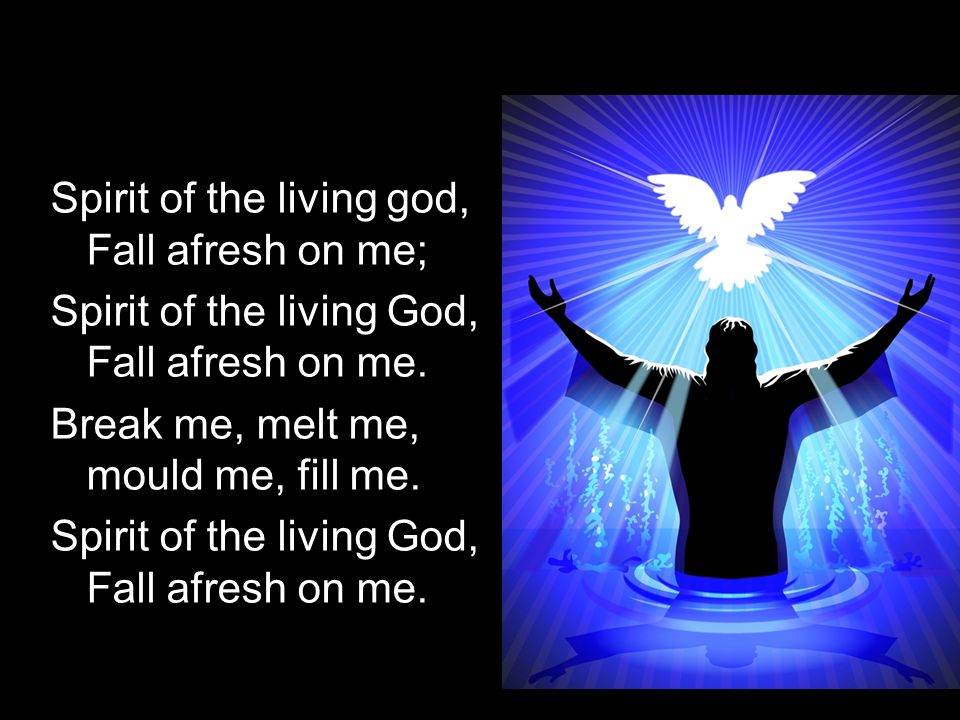 Spirit of the living god, Fall afresh on me; Spirit of the living God, Fall afresh on me. Break me, melt me, mould me, fill me. Spirit of the living G