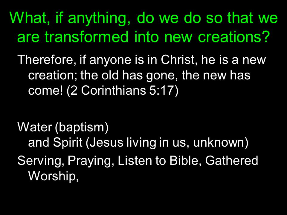 What, if anything, do we do so that we are transformed into new creations? Therefore, if anyone is in Christ, he is a new creation; the old has gone,