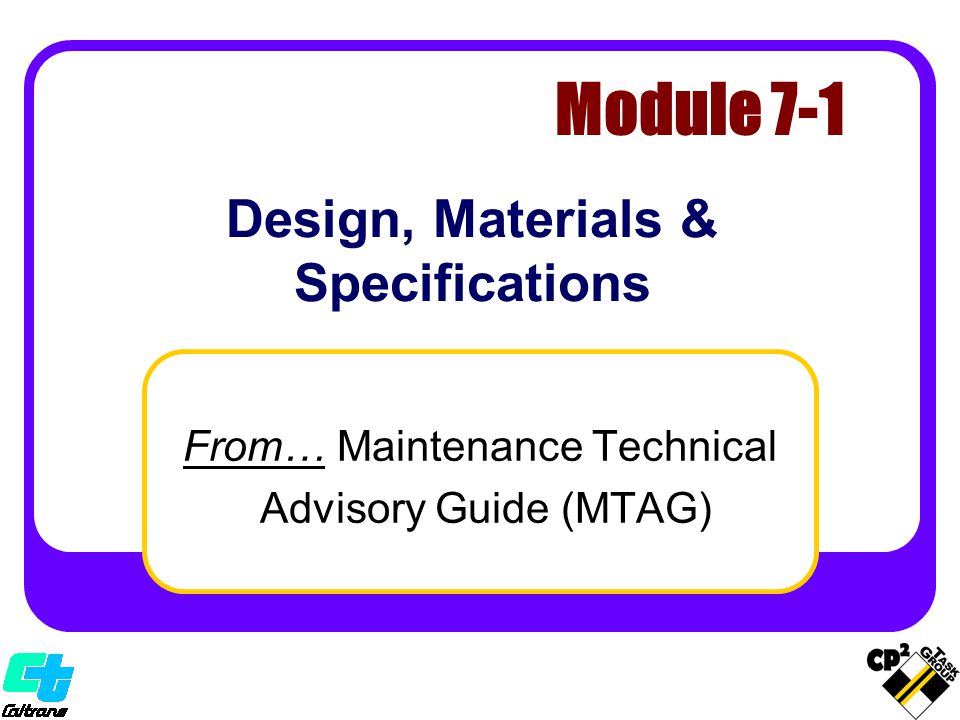 Design, Materials & Specifications From… Maintenance Technical Advisory Guide (MTAG) Module 7-1