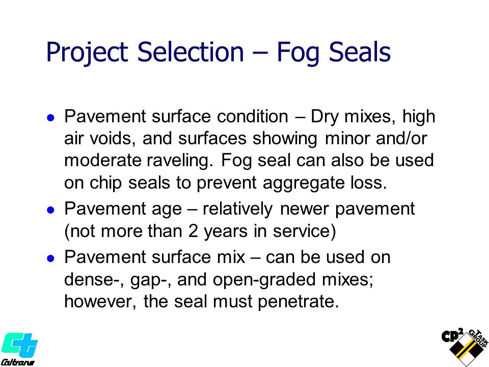 Project Selection – Fog Seals Pavement surface condition – Dry mixes, high air voids, and surfaces showing minor and/or moderate raveling.