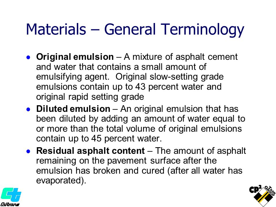 Materials – General Terminology Original emulsion – A mixture of asphalt cement and water that contains a small amount of emulsifying agent.