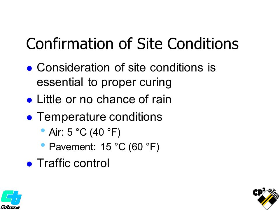 Confirmation of Site Conditions Consideration of site conditions is essential to proper curing Little or no chance of rain Temperature conditions Air: 5 °C (40 °F) Pavement: 15 °C (60 °F) Traffic control