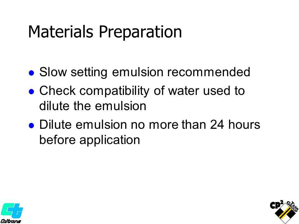 Materials Preparation Slow setting emulsion recommended Check compatibility of water used to dilute the emulsion Dilute emulsion no more than 24 hours before application