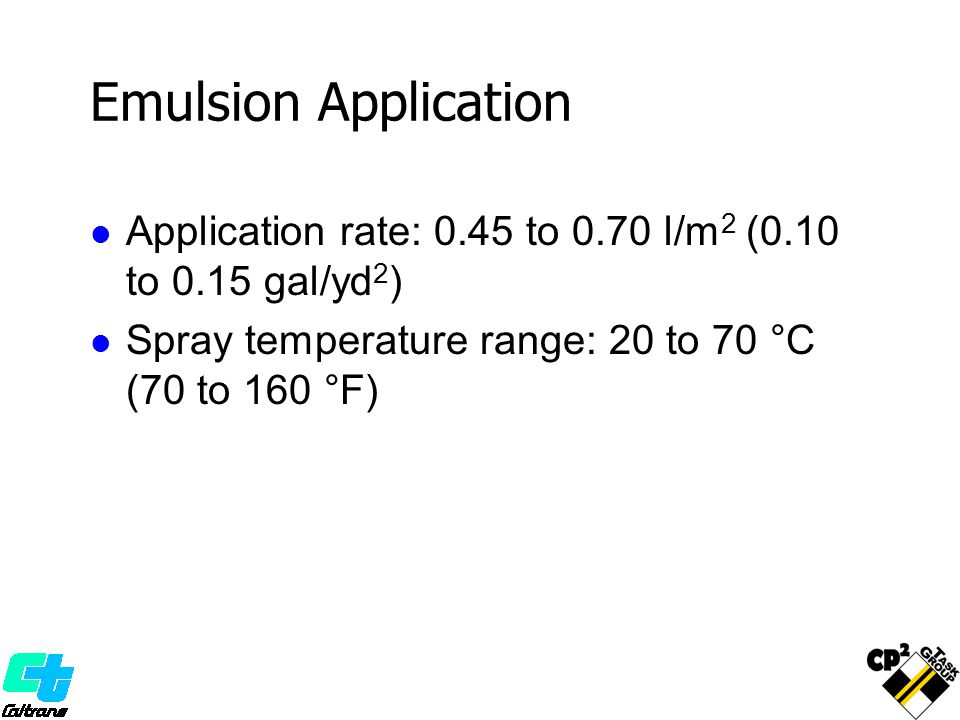 Emulsion Application Application rate: 0.45 to 0.70 l/m 2 (0.10 to 0.15 gal/yd 2 ) Spray temperature range: 20 to 70 °C (70 to 160 °F)