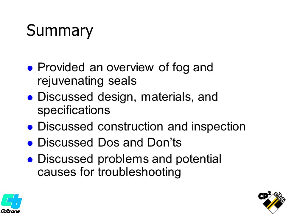 Summary Provided an overview of fog and rejuvenating seals Discussed design, materials, and specifications Discussed construction and inspection Discussed Dos and Don'ts Discussed problems and potential causes for troubleshooting