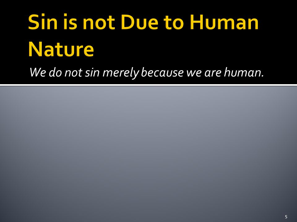 We do not sin merely because we are human. 5