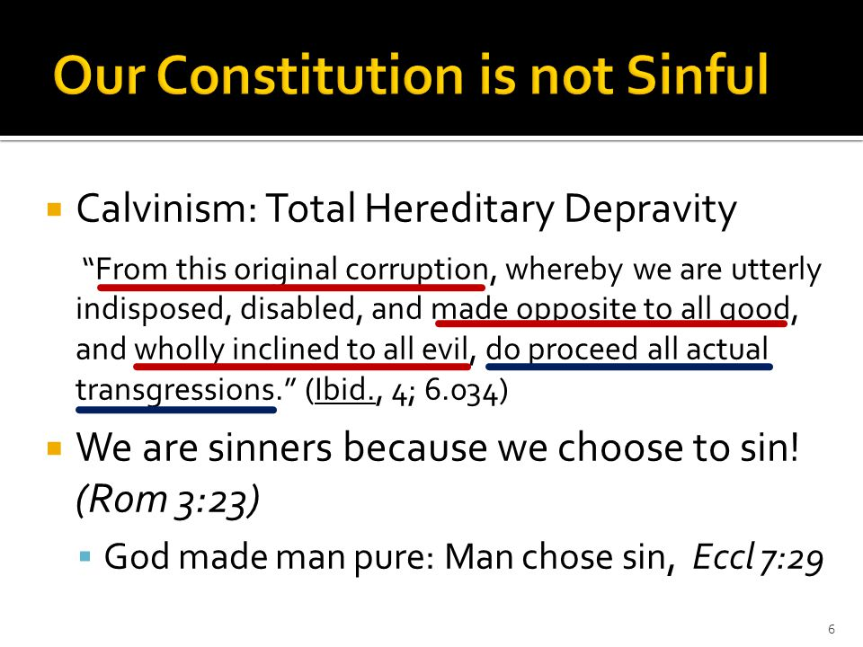  Calvinism: Total Hereditary Depravity From this original corruption, whereby we are utterly indisposed, disabled, and made opposite to all good, and wholly inclined to all evil, do proceed all actual transgressions. (Ibid., 4; 6.034)  We are sinners because we choose to sin.
