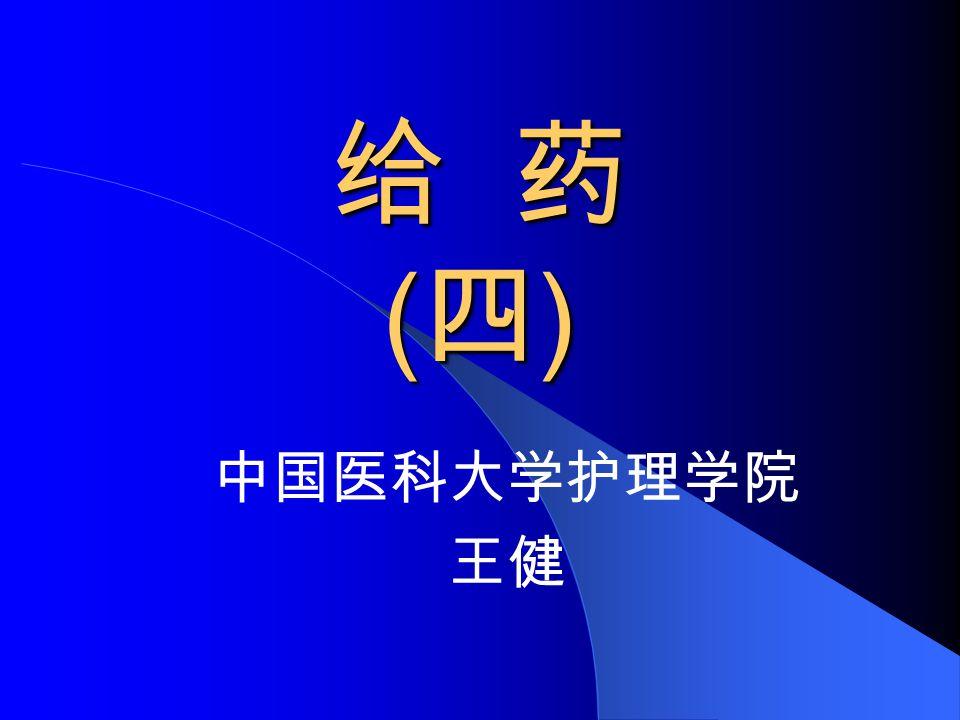 给 药 ( 四 ) 中国医科大学护理学院 王健