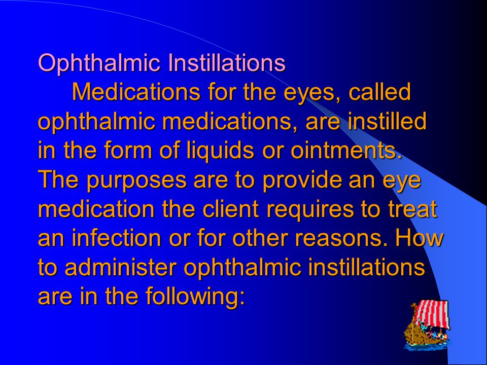 Ophthalmic Instillations Medications for the eyes, called ophthalmic medications, are instilled in the form of liquids or ointments.