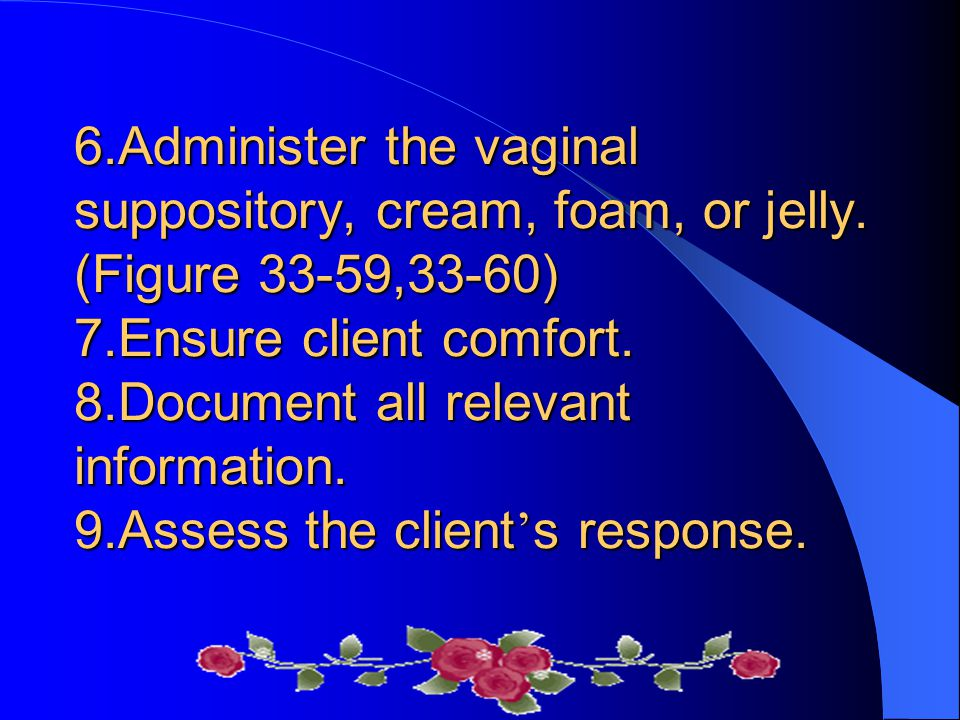 6.Administer the vaginal suppository, cream, foam, or jelly.