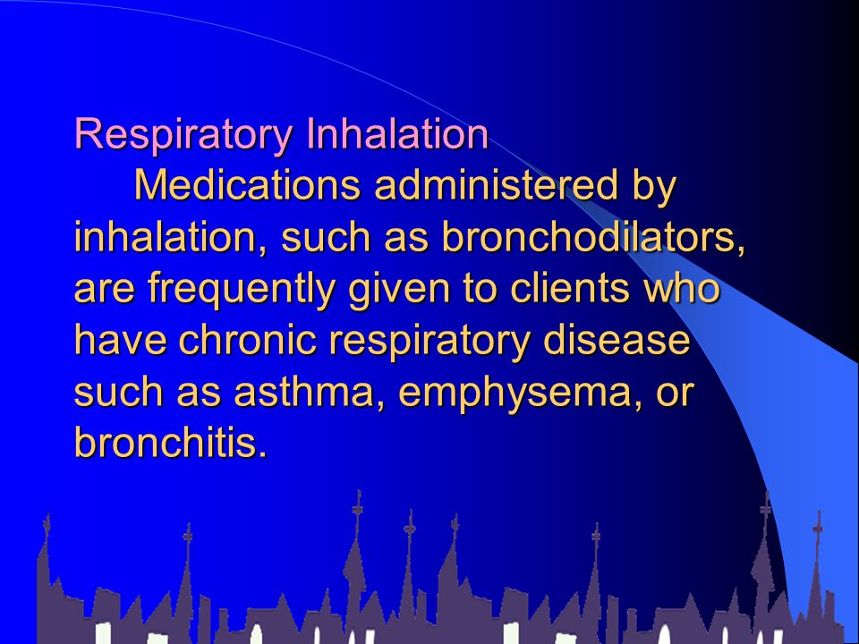 Respiratory Inhalation Medications administered by inhalation, such as bronchodilators, are frequently given to clients who have chronic respiratory disease such as asthma, emphysema, or bronchitis.