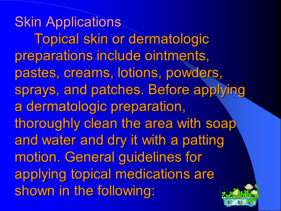 Skin Applications Topical skin or dermatologic preparations include ointments, pastes, creams, lotions, powders, sprays, and patches.