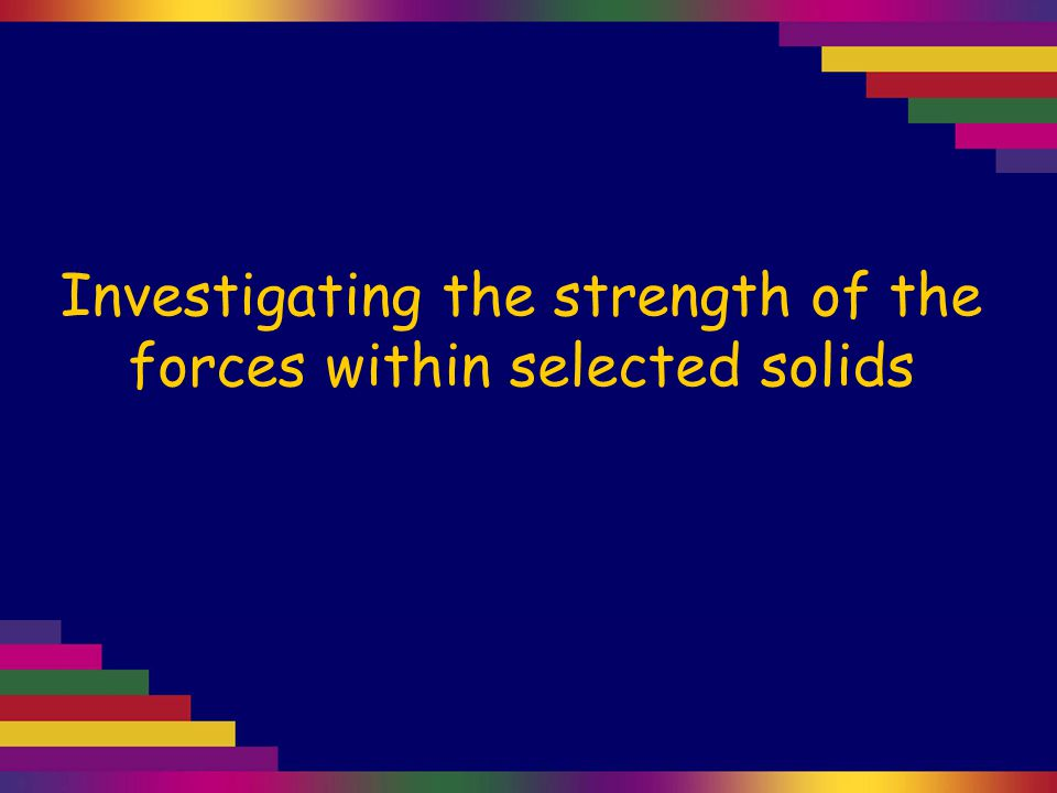 Investigating the strength of the forces within selected solids