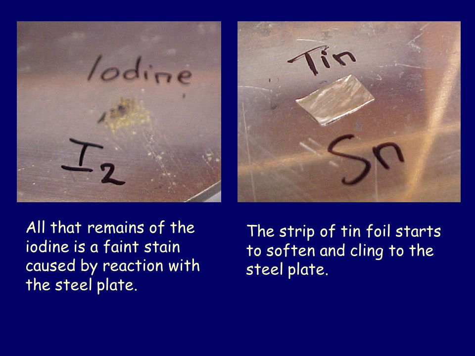 The strip of tin foil starts to soften and cling to the steel plate. All that remains of the iodine is a faint stain caused by reaction with the steel