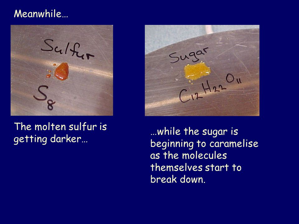 Meanwhile… The molten sulfur is getting darker… …while the sugar is beginning to caramelise as the molecules themselves start to break down.