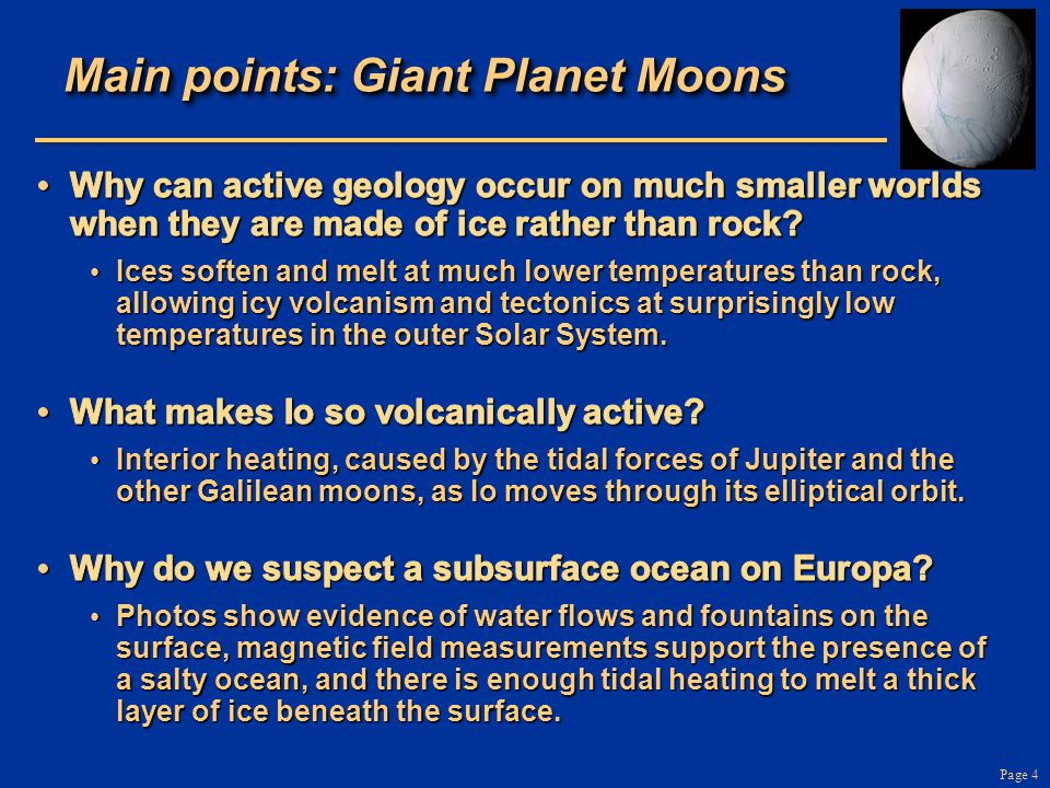 Page 75 The Main Points: Rings All four Giant Planets have ringsAll four Giant Planets have rings –Chunks of rock and ice, dust in orbit around planet Saturn's rings are the most massive and spectacularSaturn's rings are the most massive and spectacular Formation: a moon can't survive intact within the Roche tidal zone Formation: a moon can't survive intact within the Roche tidal zone Ring systems may be short-lived, always changingRing systems may be short-lived, always changing –Each chunk in Saturn's rings has a collision with another chunk every few hours!