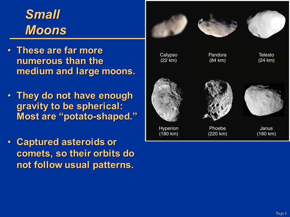 Page 7 Small Moons They are captured asteroids or comets, so their orbits do not follow usual patterns.They are captured asteroids or comets, so their orbits do not follow usual patterns.