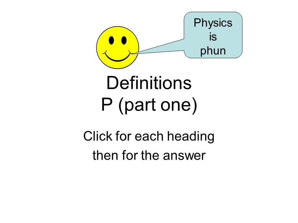 Definitions P (part one) Click for each heading then for the answer Physics is phun