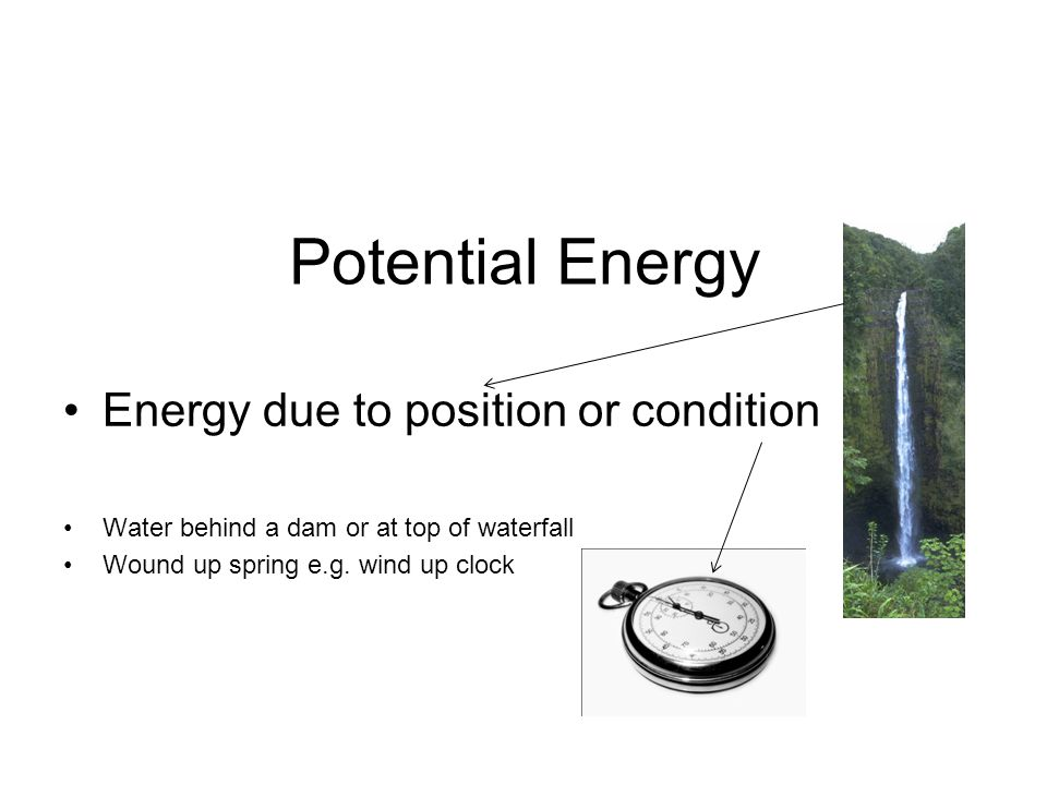 Potential Energy Energy due to position or condition Water behind a dam or at top of waterfall Wound up spring e.g.
