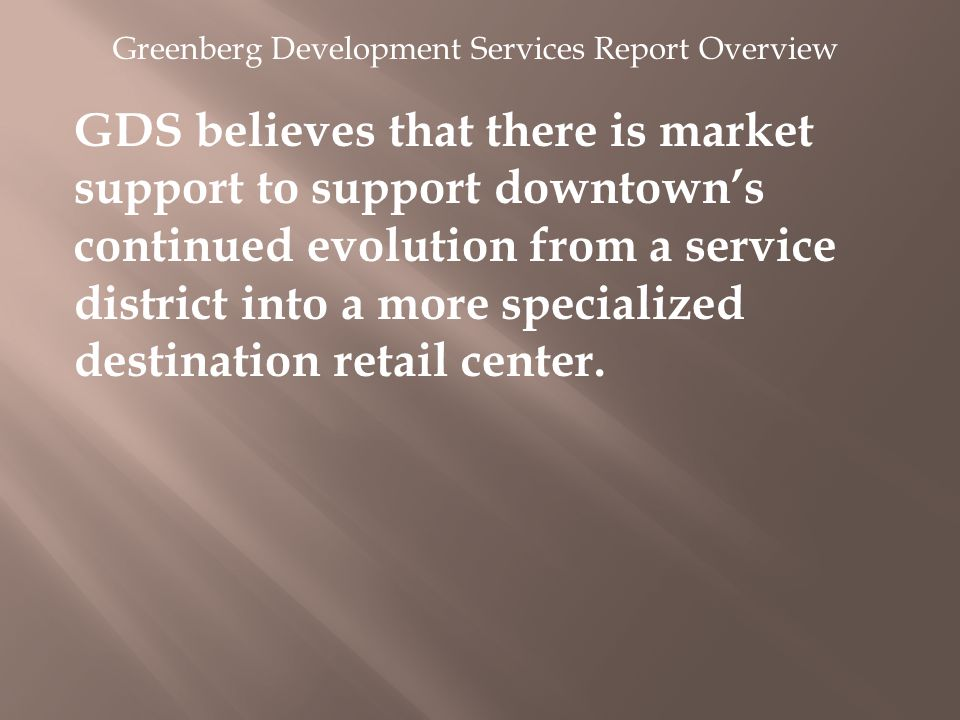 Greenberg Development Services Report Overview GDS believes that there is market support to support downtown's continued evolution from a service district into a more specialized destination retail center.