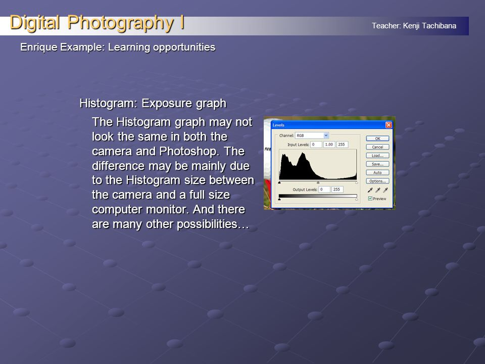 Teacher: Kenji Tachibana Digital Photography I Histogram: Exposure graph The Histogram graph may not look the same in both the camera and Photoshop. T