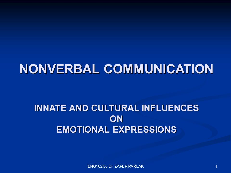 ENG102 by Dr. ZAFER PARLAK 1 NONVERBAL COMMUNICATION INNATE AND CULTURAL INFLUENCES ON EMOTIONAL EXPRESSIONS
