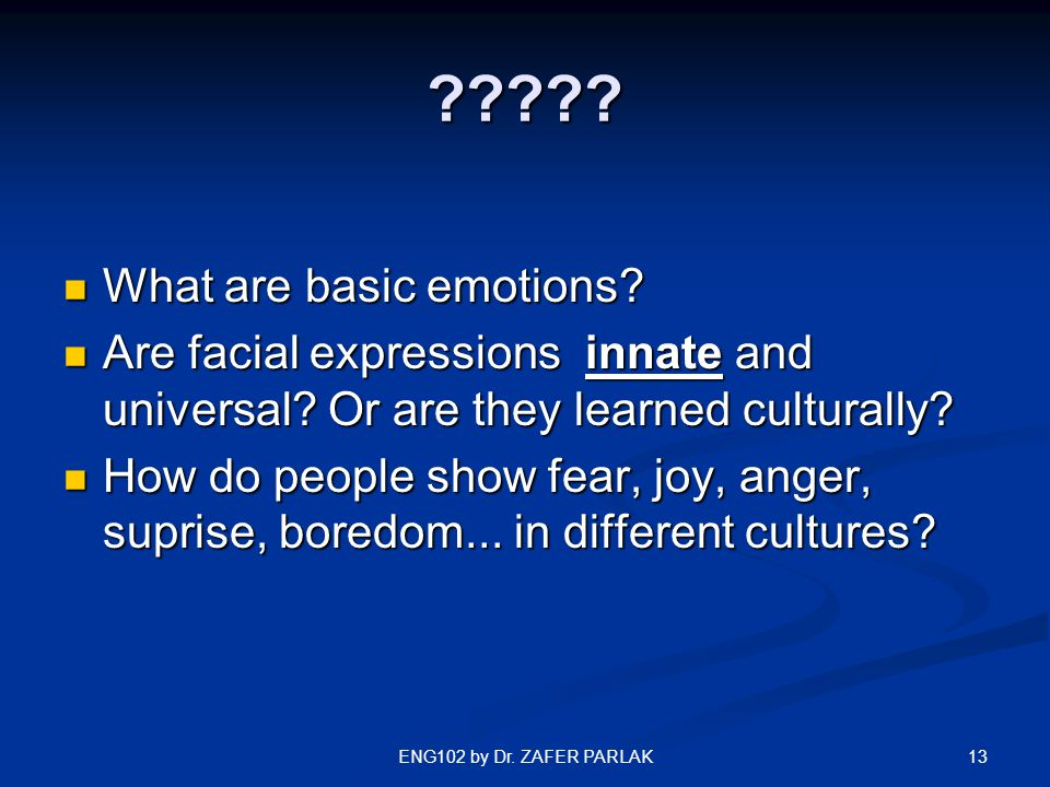 13ENG102 by Dr. ZAFER PARLAK ????? What are basic emotions? What are basic emotions? Are facial expressions innate and universal? Or are they learned