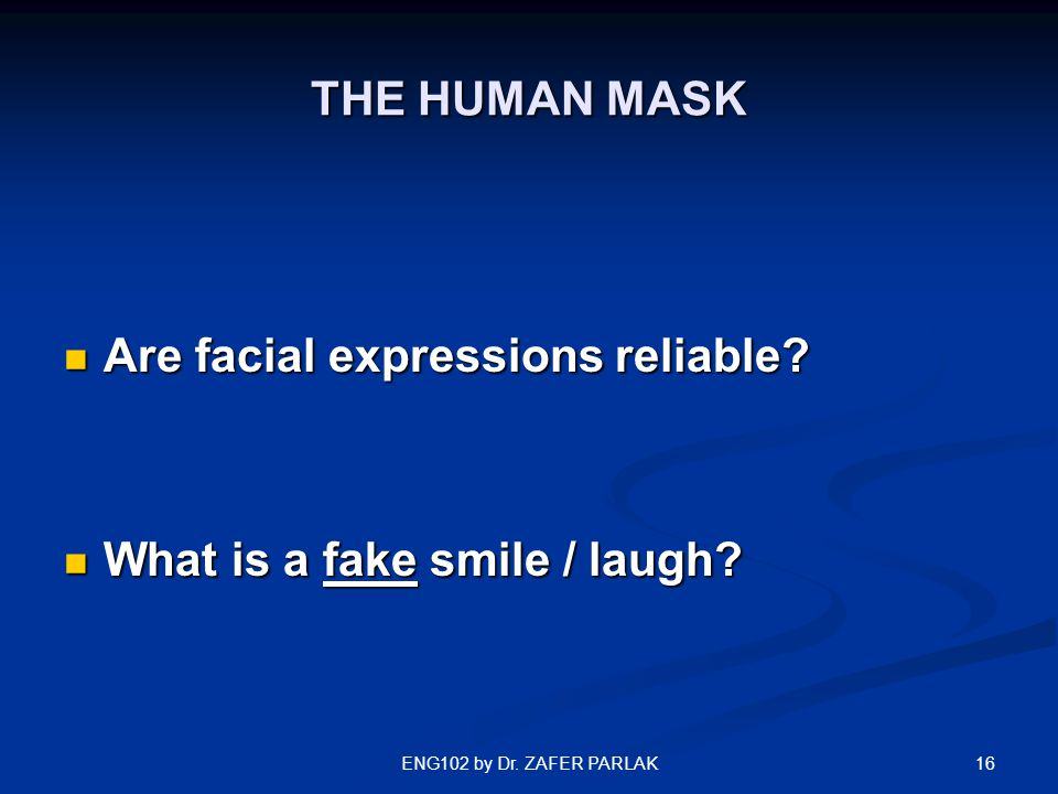 16ENG102 by Dr. ZAFER PARLAK THE HUMAN MASK Are facial expressions reliable? Are facial expressions reliable? What is a fake smile / laugh? What is a