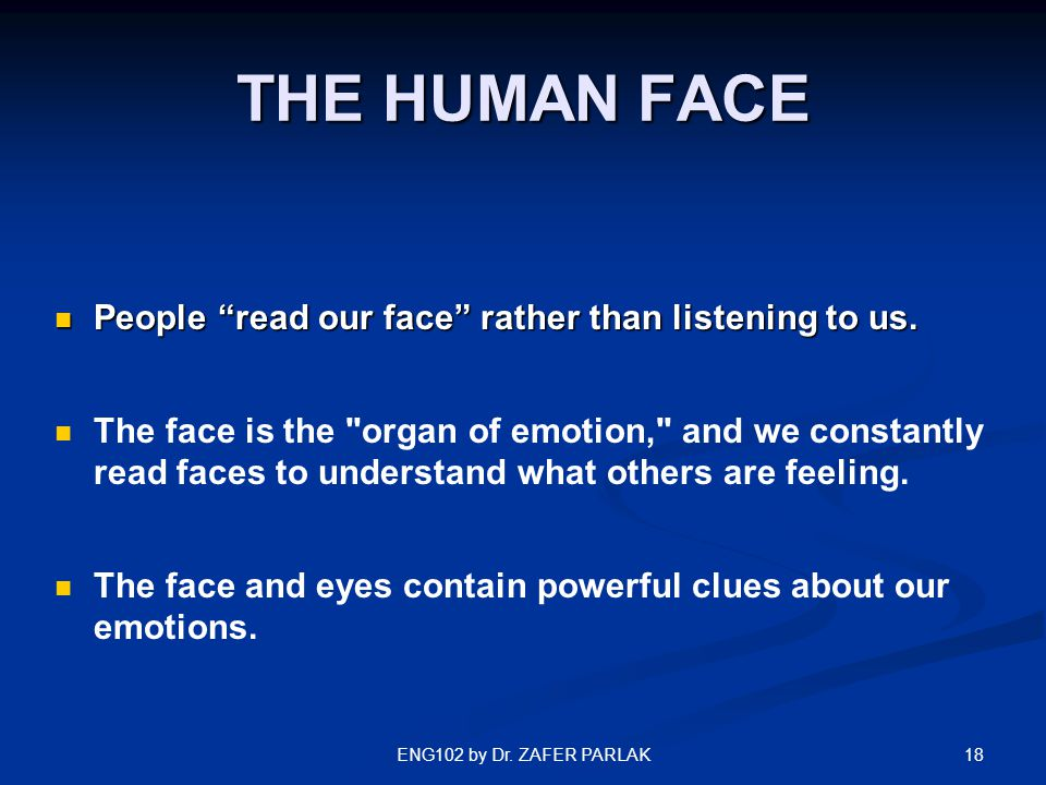 "18ENG102 by Dr. ZAFER PARLAK THE HUMAN FACE People ""read our face"" rather than listening to us. People ""read our face"" rather than listening to us. Th"