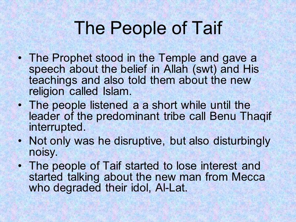 The People of Taif The Prophet stood in the Temple and gave a speech about the belief in Allah (swt) and His teachings and also told them about the new religion called Islam.