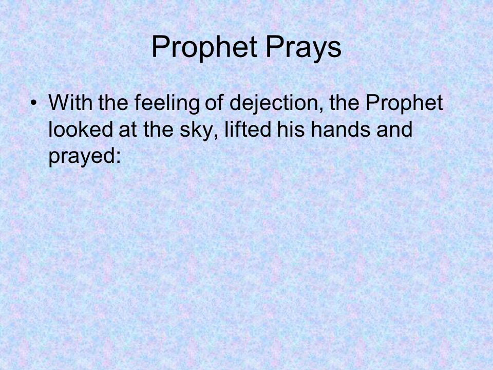 Prophet Prays With the feeling of dejection, the Prophet looked at the sky, lifted his hands and prayed: