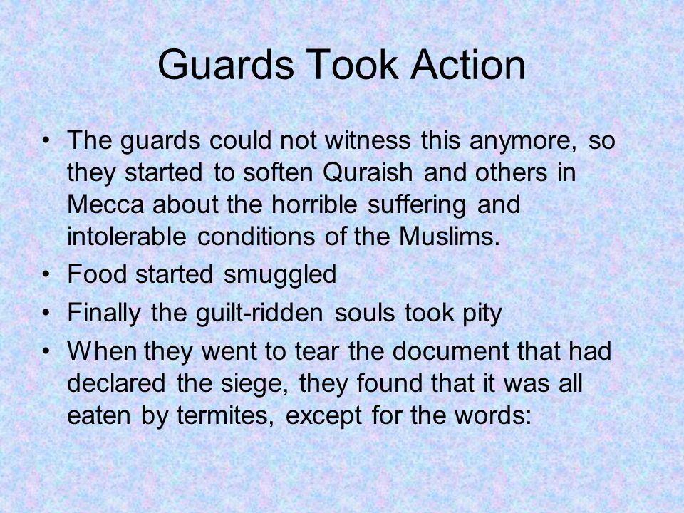 Guards Took Action The guards could not witness this anymore, so they started to soften Quraish and others in Mecca about the horrible suffering and intolerable conditions of the Muslims.